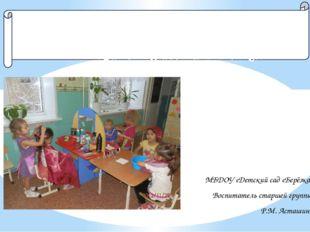 МБДОУ «Детский сад «Берёзка» Воспитатель старшей группы Р.М. Асташина Сюжетно