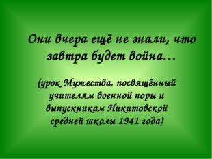 Они вчера ещё не знали, что завтра будет война… (урок Мужества, посвящённый у
