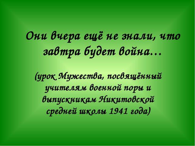 Они вчера ещё не знали, что завтра будет война… (урок Мужества, посвящённый у...