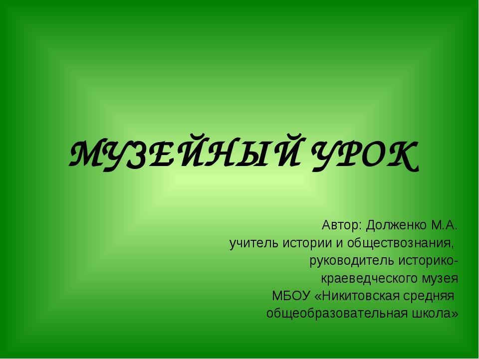 МУЗЕЙНЫЙ УРОК Автор: Долженко М.А. учитель истории и обществознания, руководи...