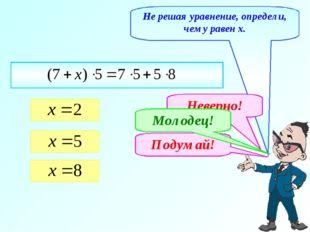Не решая уравнение, определи, чему равен х. Неверно! Подумай! Молодец!