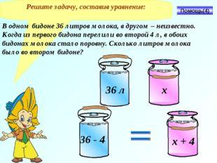 Решите задачу, составив уравнение: В одном бидоне 36 литров молока, в другом