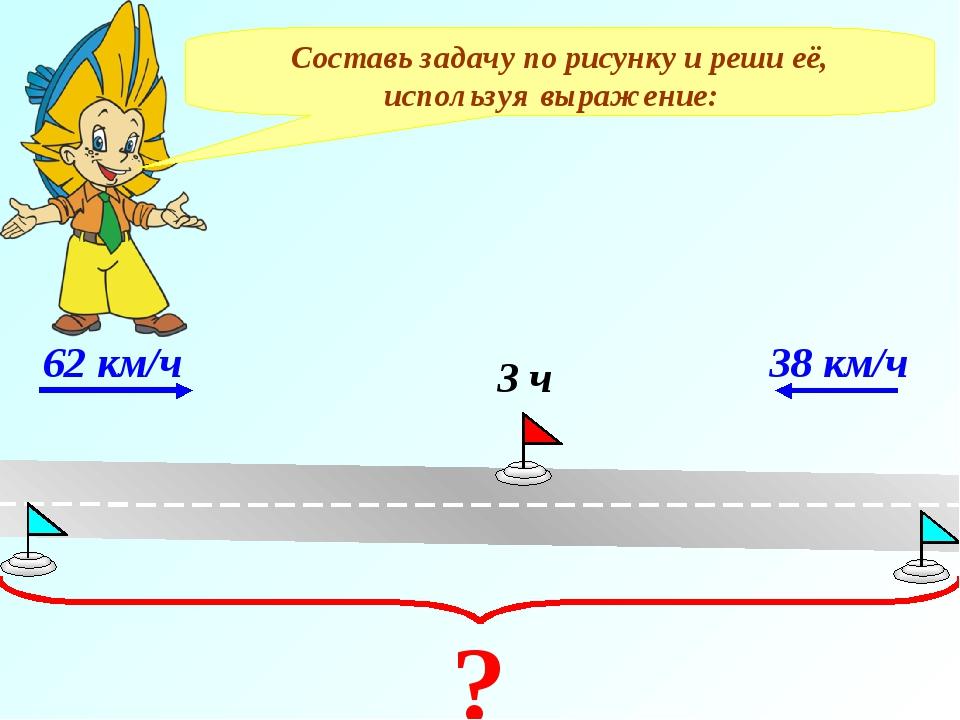 Составь задачу по рисунку и реши её, используя выражение: 62 км/ч 38 км/ч 3 ч ?