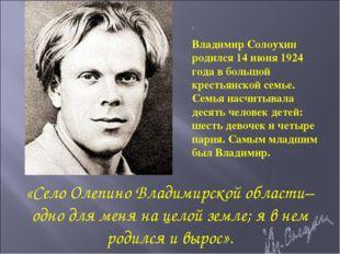 . Владимир Солоухин родился 14 июня 1924 года в большой крестьянской семье. С