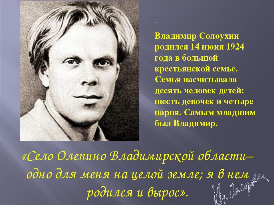 . Владимир Солоухин родился 14 июня 1924 года в большой крестьянской семье. С...