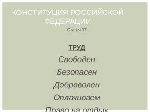 КОНСТИТУЦИЯ РОССИЙСКОЙ ФЕДЕРАЦИИ Статья 37 ТРУД Свободен Безопасен Доброволен