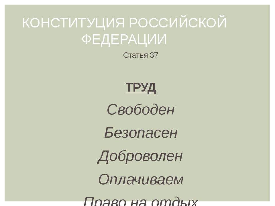 КОНСТИТУЦИЯ РОССИЙСКОЙ ФЕДЕРАЦИИ Статья 37 ТРУД Свободен Безопасен Доброволен...