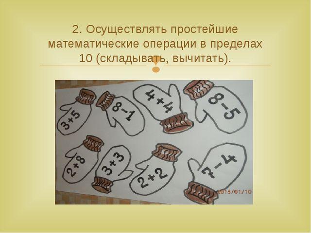 2. Осуществлять простейшие математические операции в пределах 10(складывать...
