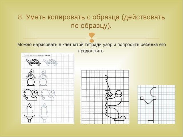 Можно нарисовать в клетчатой тетради узор и попросить ребёнка его продолжить....