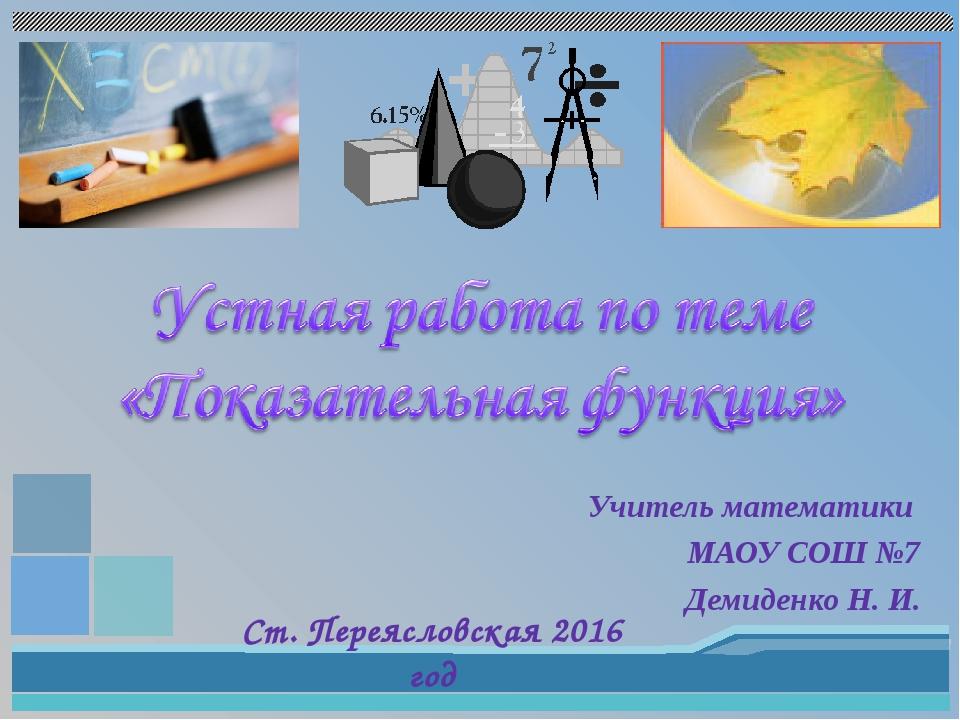 Учитель математики МАОУ СОШ №7 Демиденко Н. И. Ст. Переясловская 2016 год