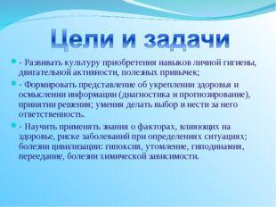 - Развивать культуру приобретения навыков личной гигиены, двигательной активн