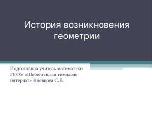 История возникновения геометрии Подготовила учитель математики ГБОУ «Шебекинс