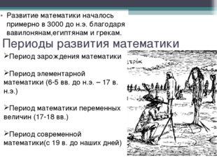 Периоды развития математики Pазвитие математики началось примерно в 3000 до н