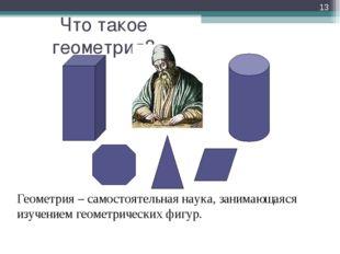 Что такое геометрия? * Геометрия – самостоятельная наука, занимающаяся изуче