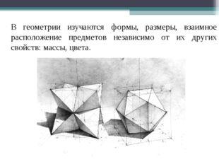 В геометрии изучаются формы, размеры, взаимное расположение предметов незави