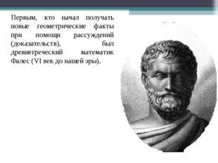 Первым, кто начал получать новые геометрические факты при помощи рассуждений