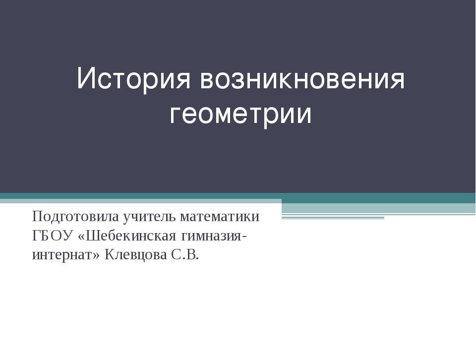 История возникновения геометрии Подготовила учитель математики ГБОУ «Шебекинс...