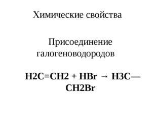 Химические свойства Присоединение галогеноводородов  H2С=СН2 + НВr → Н3С—CH2Вr