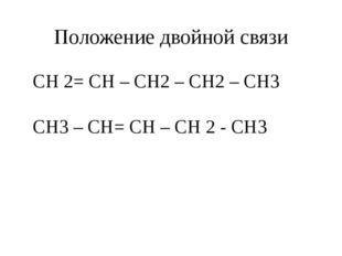 Положение двойной связи CH 2= CH – CH2 – CH2 – CH3 CH3 – CH= CH – CH 2 - CH3