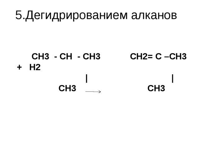 5.Дегидрированием алканов   CH3 - CH - CH3 CH2= C –CH3 + H2 | | C...