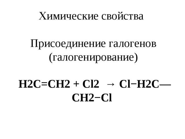 Химические свойства Присоединение галогенов (галогенирование) Н2С=СН2 + Cl2 →...