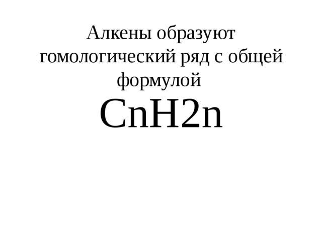 Алкены образуют гомологический ряд с общей формулой CnH2n