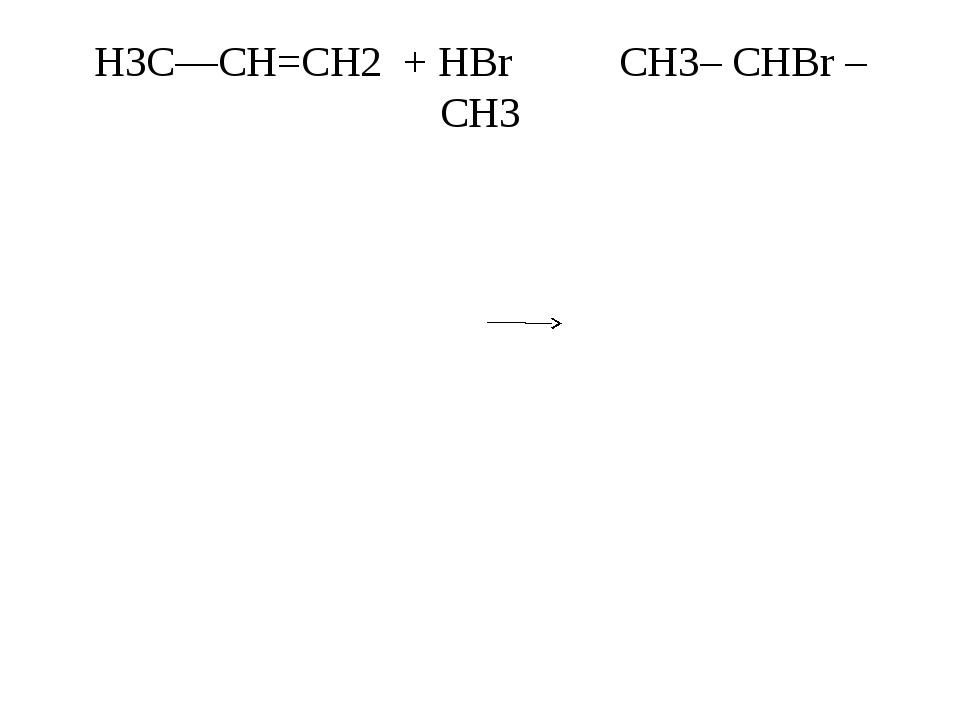 H3C—CH=CH2 + НВr CH3– CHBr – CH3