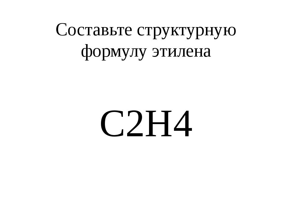 Составьте структурную формулу этилена С2Н4