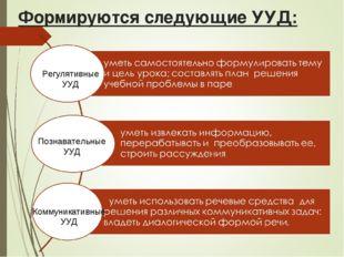Формируются следующие УУД: Регулятивные УУД Познавательные УУД Коммуникативны