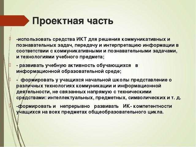 Проектная часть -использовать средства ИКТ для решения коммуникативных и позн...