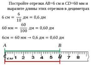 Постройте отрезки АВ=6 см и CD=60 мм и выразите длины этих отрезков в децимет