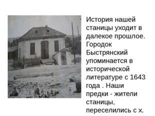 История нашей станицы уходит в далекое прошлое. Городок Быстрянский упоминае