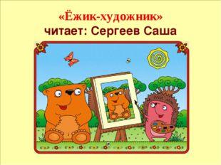 «Ёжик-художник» читает: Сергеев Саша 1. Ёжик-художник Ёжик очень любит рисов