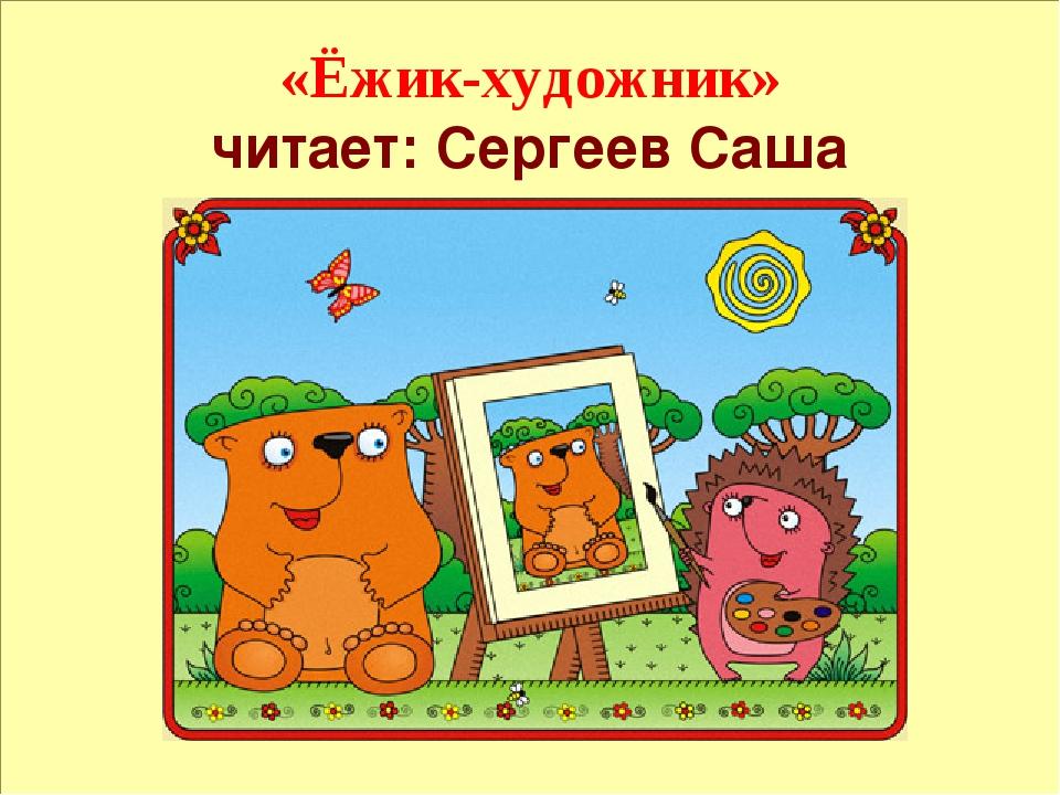«Ёжик-художник» читает: Сергеев Саша 1. Ёжик-художник Ёжик очень любит рисов...