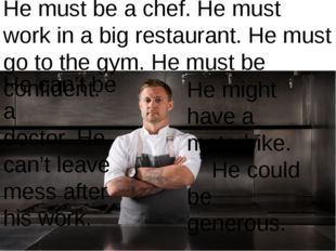 He can't be a doctor. He can't leave mess after his work. He must be a chef.