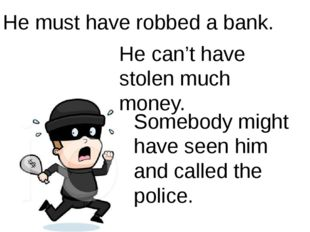 He must have robbed a bank. He can't have stolen much money. Somebody might h