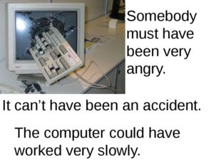 Somebody must have been very angry. It can't have been an accident. The compu
