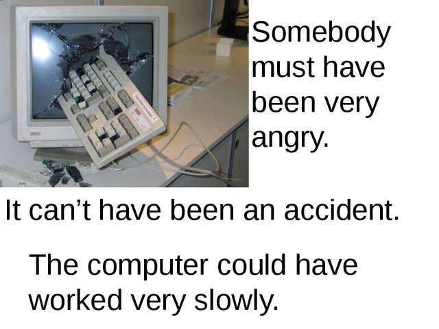 Somebody must have been very angry. It can't have been an accident. The compu...