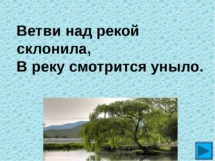 Ветви над рекой склонила, В реку смотрится уныло. ?