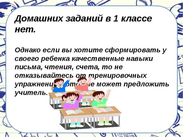 Домашних заданий в 1 классе нет. Однако если вы хотите сформировать у своего...