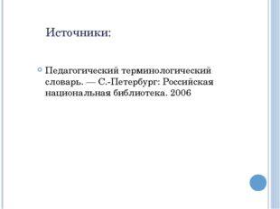 Источники: Педагогический терминологический словарь. — С.-Петербург: Российск