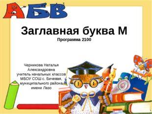 Заглавная буква М Программа 2100 Черникова Наталья Александровна учитель нача