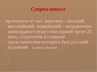 Супрематизм произошло от лат. supremus - высший, высочайший, первейший) - на