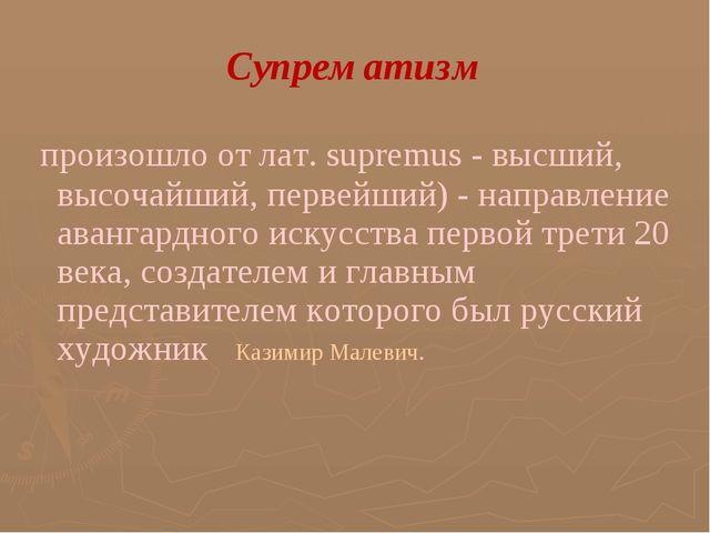 Супрематизм произошло от лат. supremus - высший, высочайший, первейший) - на...