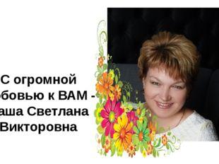 С огромной любовью к ВАМ - Ваша Светлана Викторовна