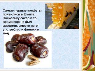 . Самые первые конфеты появились в Египте. Поскольку сахар в то время еще не