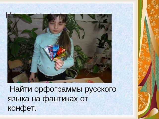 Цель исследования: Найти орфограммы русского языка на фантиках от конфет.