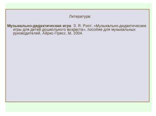 Литература: Музыкально-дидактическая игра З. Я. Роот, «Музыкально-дидактичес