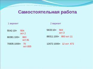 Самостоятельная работа 1 вариант 5542:10= 66381:100= 70835:1000= 2 вариант 56