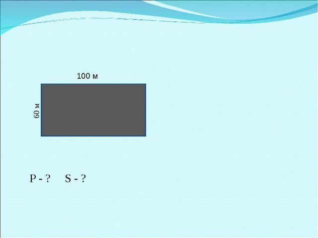 Р - ? S - ? 100 м 60 м